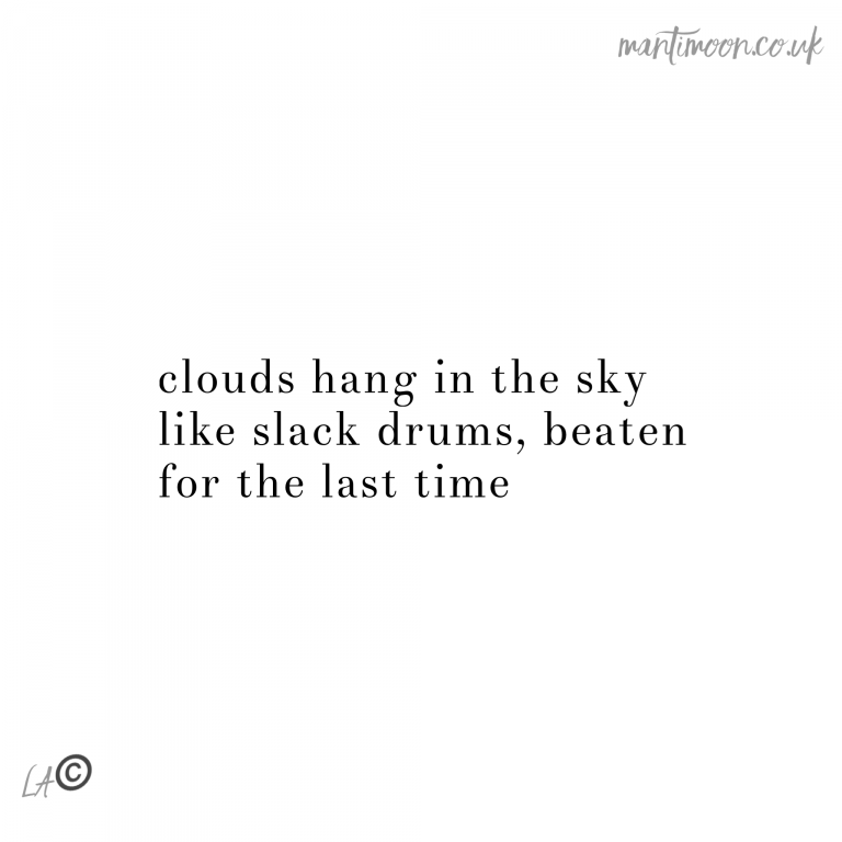 haiku of the week: clouds hang in the sky/ like slack drums, beaten/ for the last time