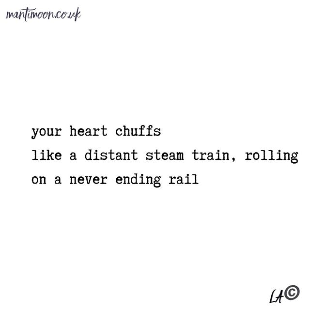 Haiku of the week: your heart chuffs / like a distant steam train, rolling / on a never ending rail